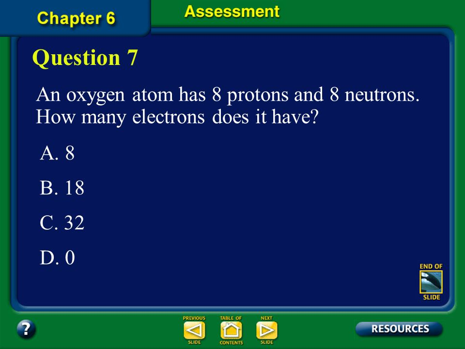 Question 7 An oxygen atom has 8 protons and 8 neutrons. How many electrons does it have A. 8. B. 18.