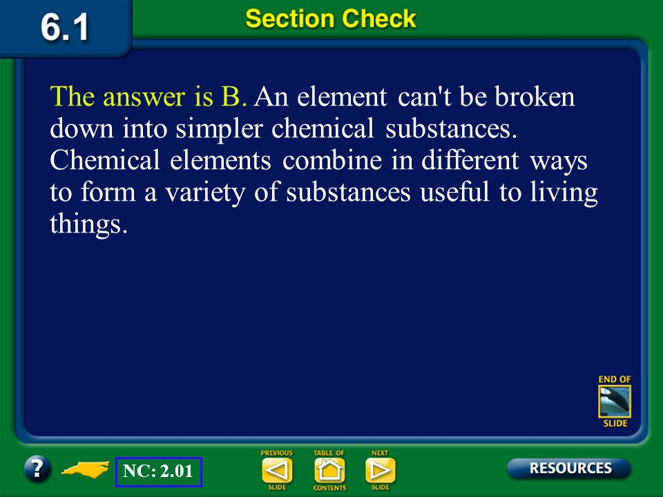 The answer is B. An element can t be broken down into simpler chemical substances. Chemical elements combine in different ways to form a variety of substances useful to living things.