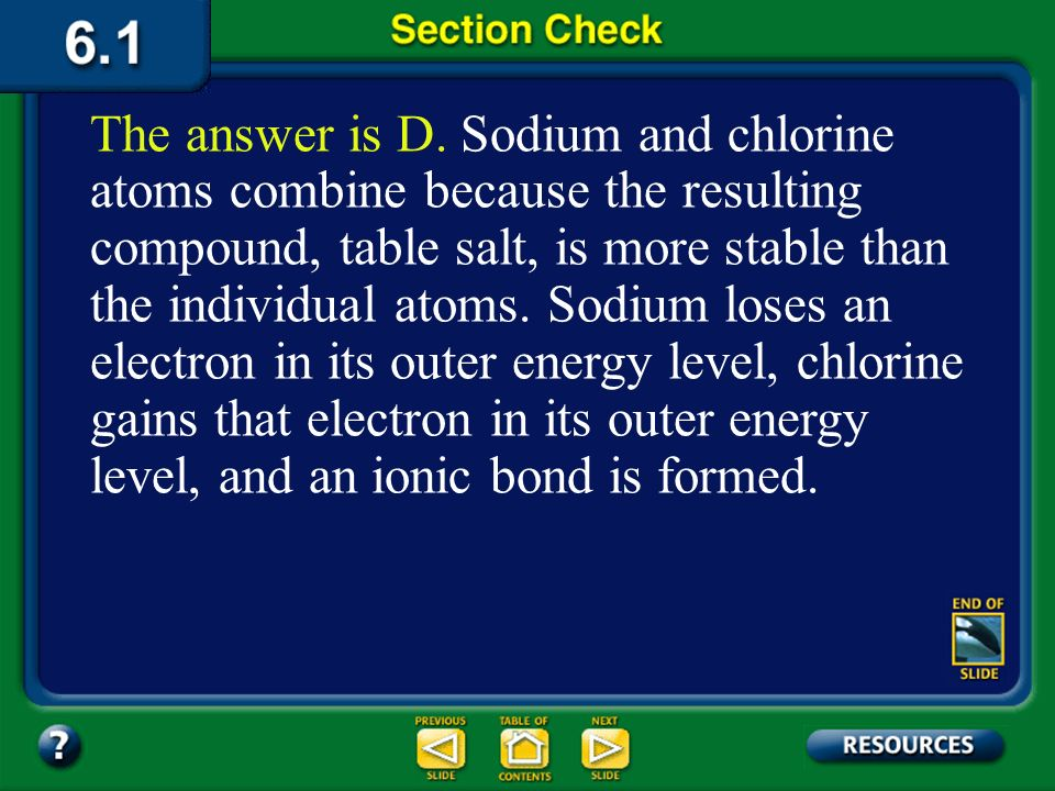 The answer is D. Sodium and chlorine atoms combine because the resulting compound, table salt, is more stable than the individual atoms. Sodium loses an electron in its outer energy level, chlorine gains that electron in its outer energy level, and an ionic bond is formed.
