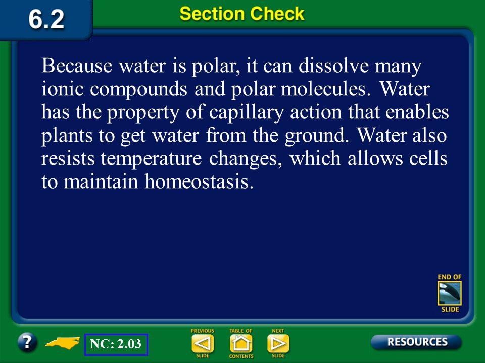 Because water is polar, it can dissolve many ionic compounds and polar molecules. Water has the property of capillary action that enables plants to get water from the ground. Water also resists temperature changes, which allows cells to maintain homeostasis.