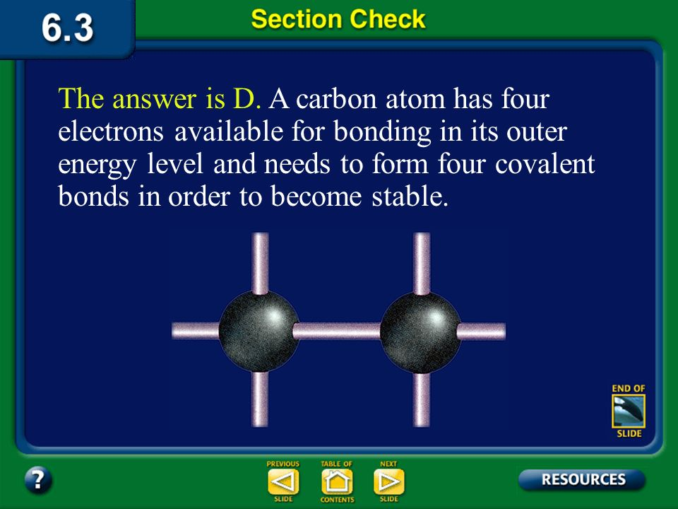 The answer is D. A carbon atom has four electrons available for bonding in its outer energy level and needs to form four covalent bonds in order to become stable.