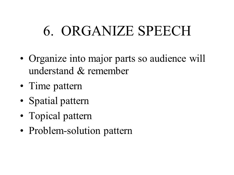 6. ORGANIZE SPEECHOrganize into major parts so audience will understand & remember. Time pattern. Spatial pattern.