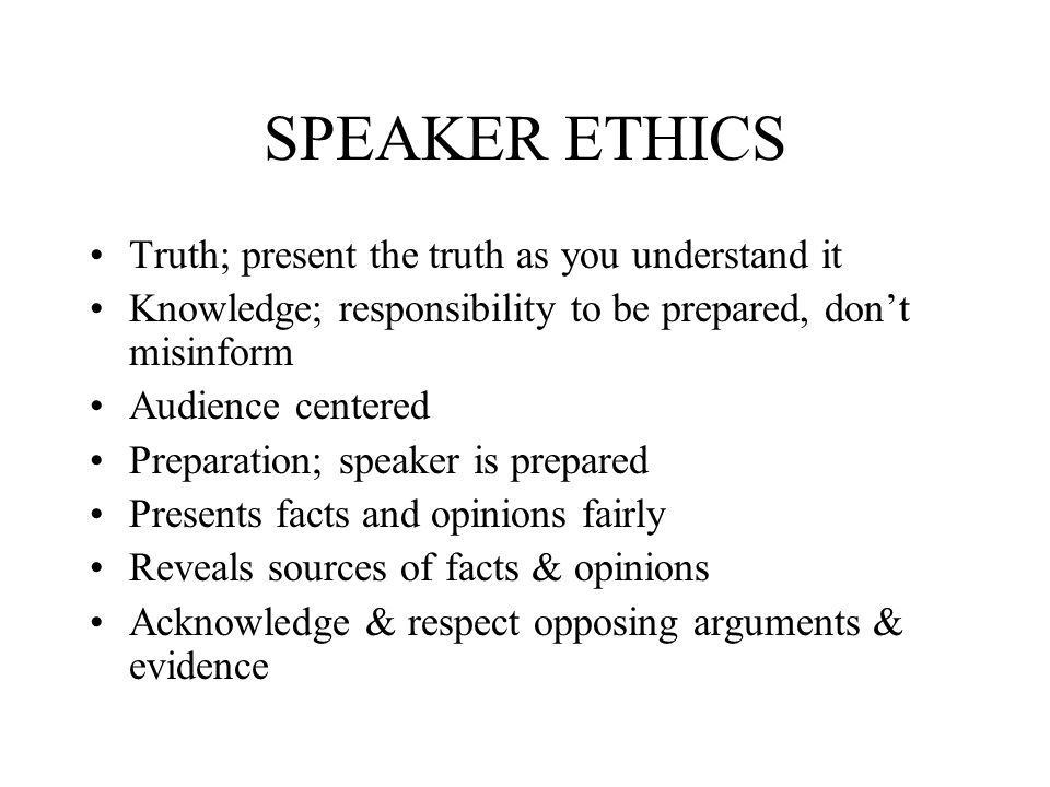 SPEAKER ETHICS Truth; present the truth as you understand it