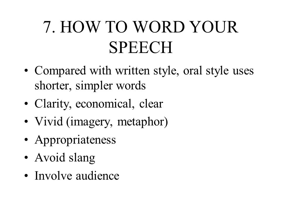 7. HOW TO WORD YOUR SPEECHCompared with written style, oral style uses shorter, simpler words. Clarity, economical, clear.