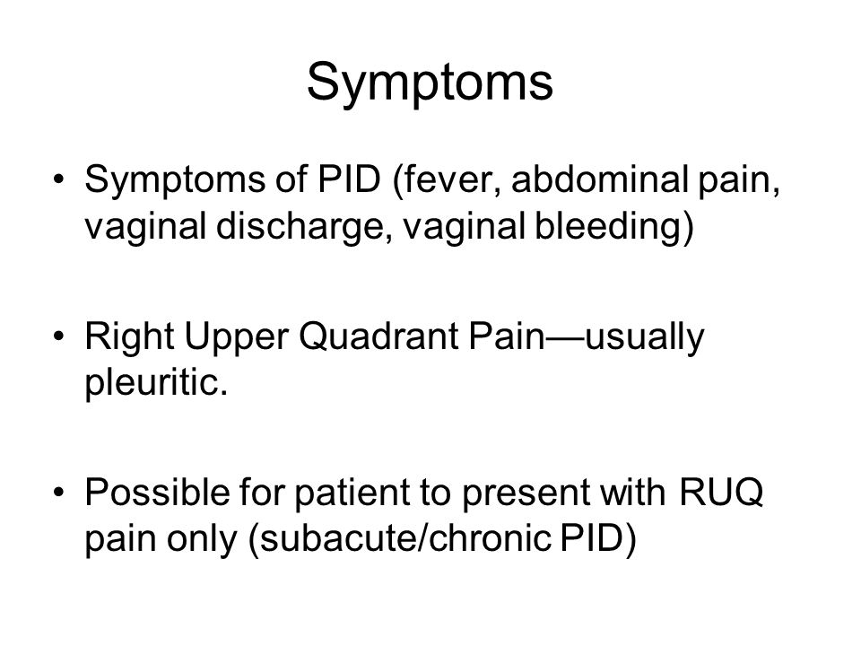 Symptoms Symptoms of PID (fever, abdominal pain, vaginal discharge, vaginal bleeding) Right Upper Quadrant Pain—usually pleuritic.