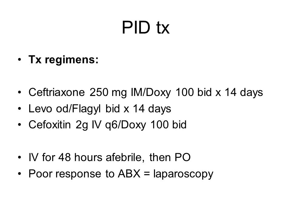 PID tx Tx regimens: Ceftriaxone 250 mg IM/Doxy 100 bid x 14 days