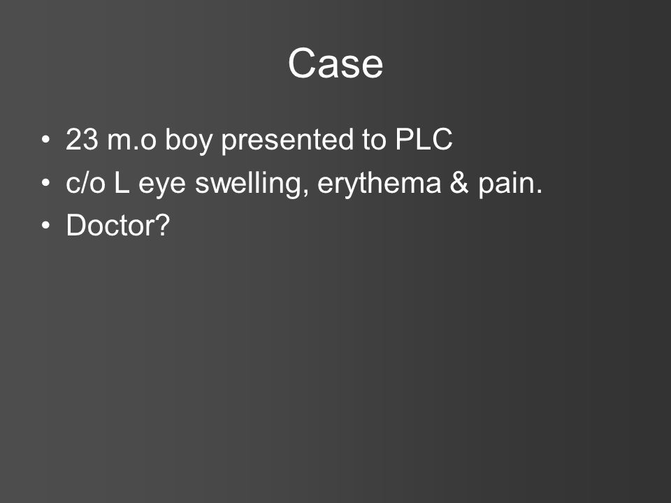 Case 23 m.o boy presented to PLC c/o L eye swelling, erythema & pain.