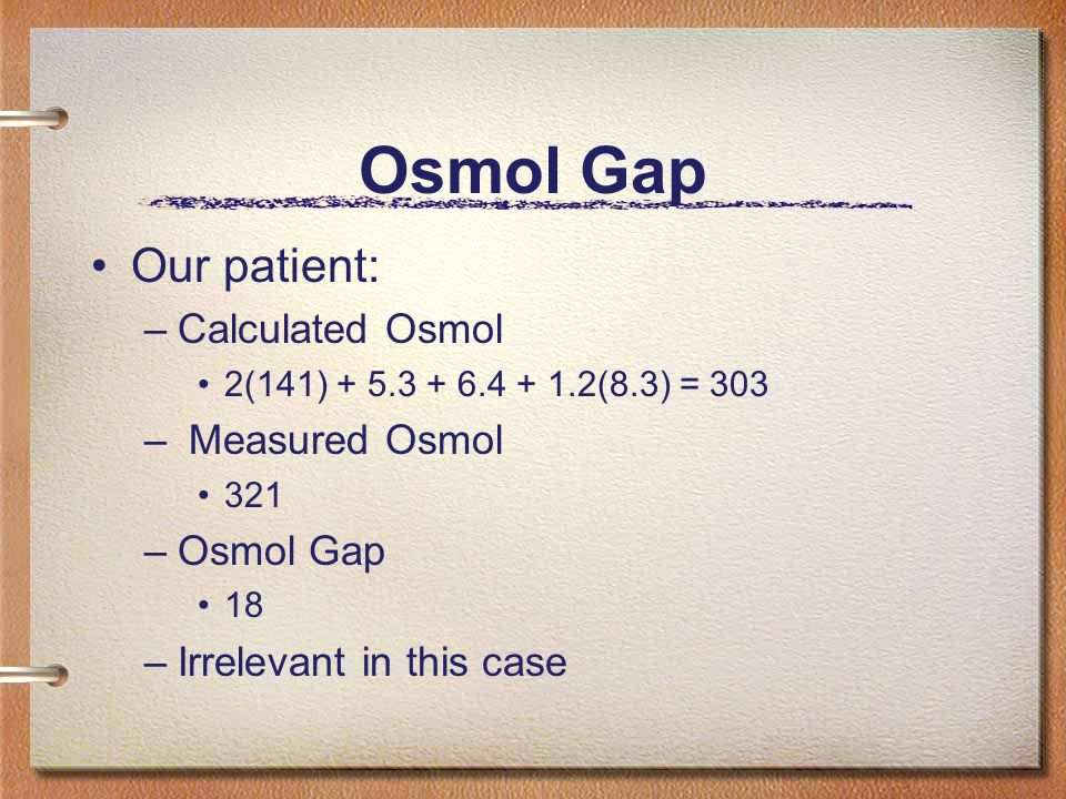 Osmol Gap Our patient: Calculated Osmol Measured Osmol Osmol Gap