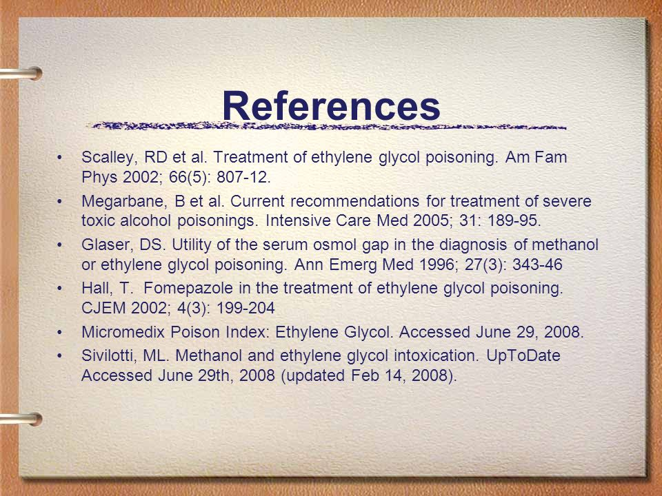 References Scalley, RD et al. Treatment of ethylene glycol poisoning. Am Fam Phys 2002; 66(5): 807-12.
