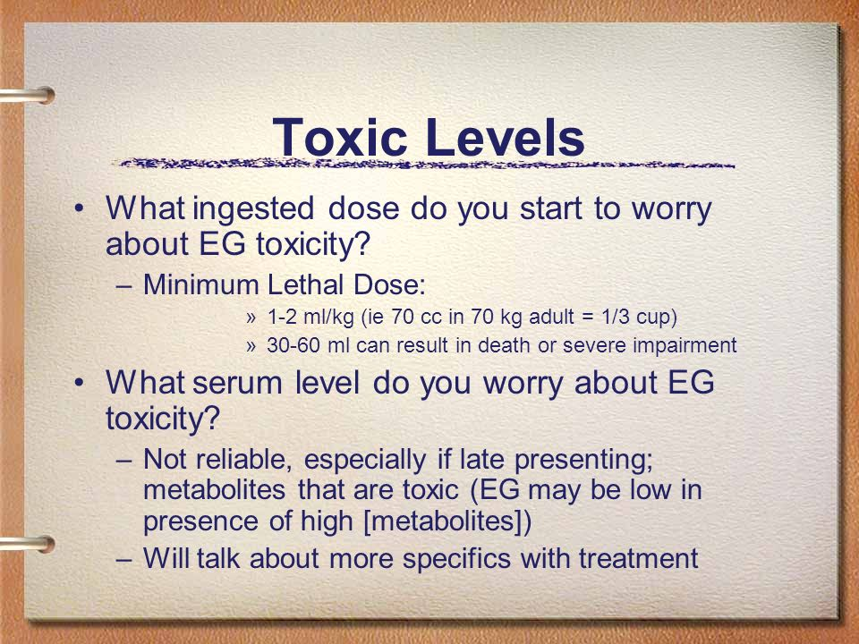 Toxic Levels What ingested dose do you start to worry about EG toxicity Minimum Lethal Dose: 1-2 ml/kg (ie 70 cc in 70 kg adult = 1/3 cup)