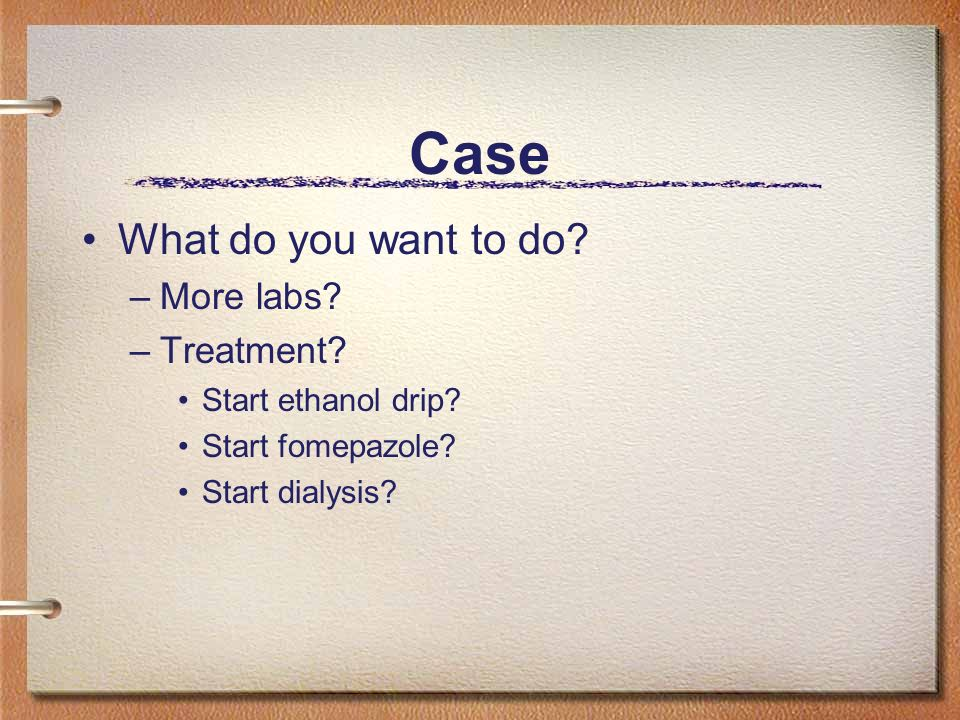 Case What do you want to do More labs Treatment Start ethanol drip