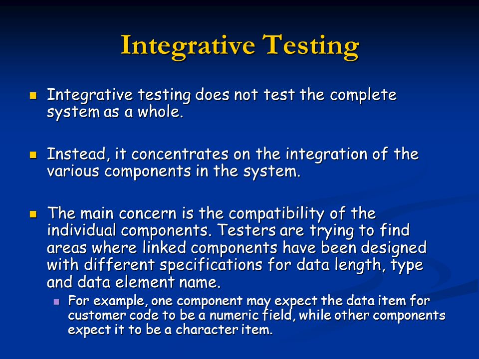 Integrative TestingIntegrative testing does not test the complete system as a whole.