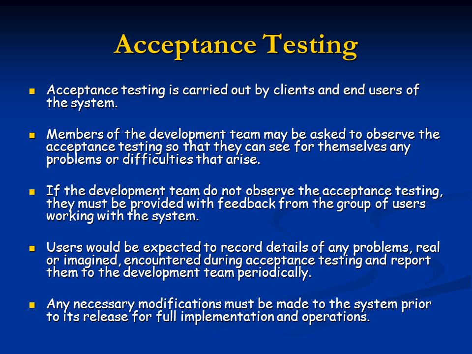Acceptance TestingAcceptance testing is carried out by clients and end users of the system.