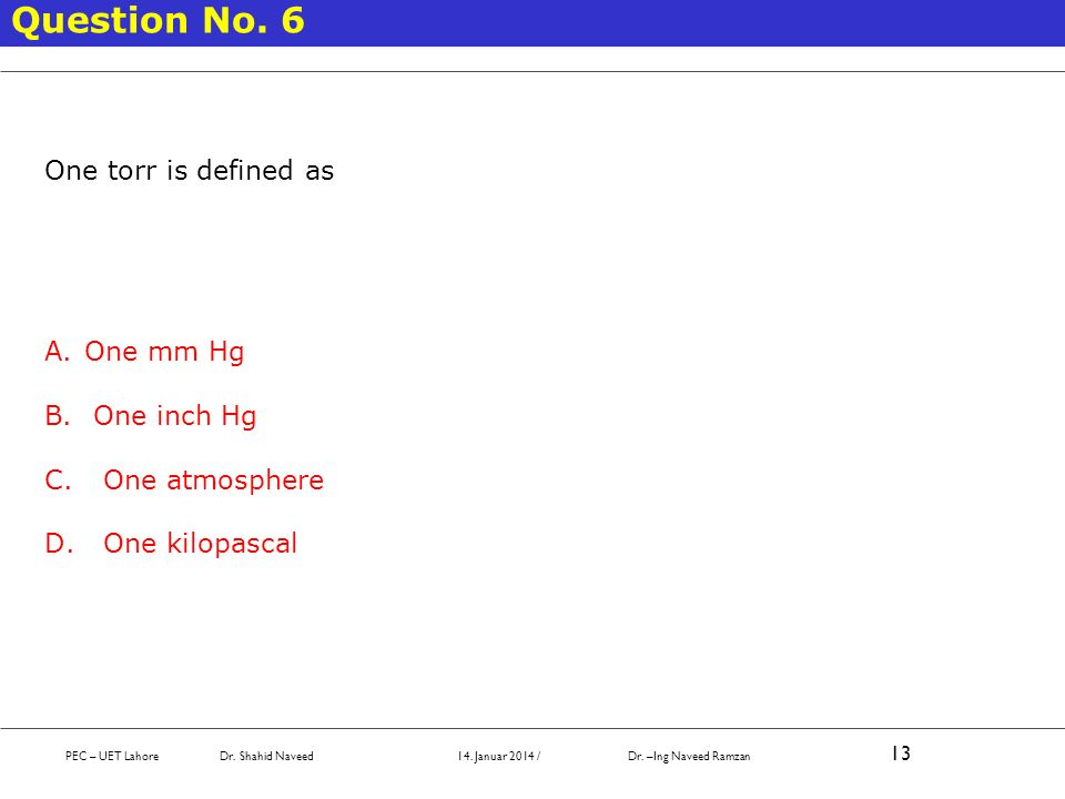 Question No. 6 One torr is defined as One mm Hg One inch Hg