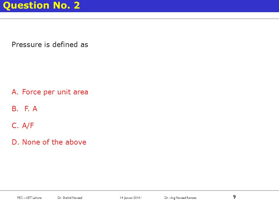 Question No. 2 Pressure is defined as Force per unit area F. A A/F