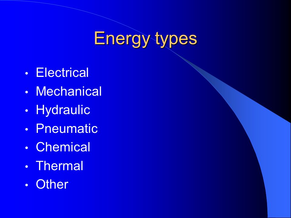 Energy types Electrical Mechanical Hydraulic Pneumatic Chemical