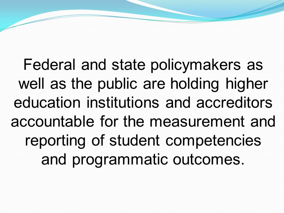 Federal and state policymakers as well as the public are holding higher education institutions and accreditors accountable for the measurement and reporting of student competencies and programmatic outcomes.