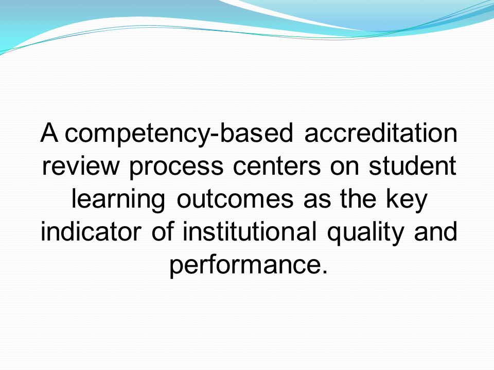 A competency-based accreditation review process centers on student learning outcomes as the key indicator of institutional quality and performance.
