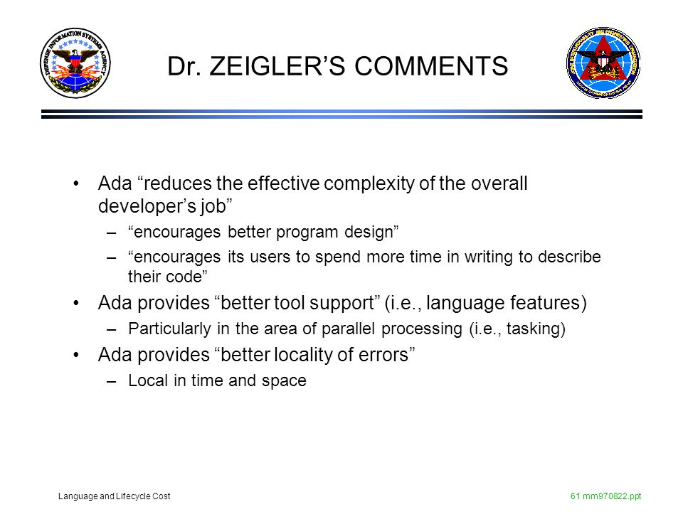 Dr. ZEIGLER'S COMMENTS Ada reduces the effective complexity of the overall developer's job encourages better program design