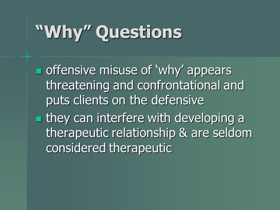 Why Questions offensive misuse of 'why' appears threatening and confrontational and puts clients on the defensive.