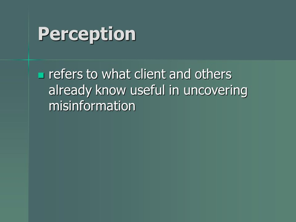 Perception refers to what client and others already know useful in uncovering misinformation