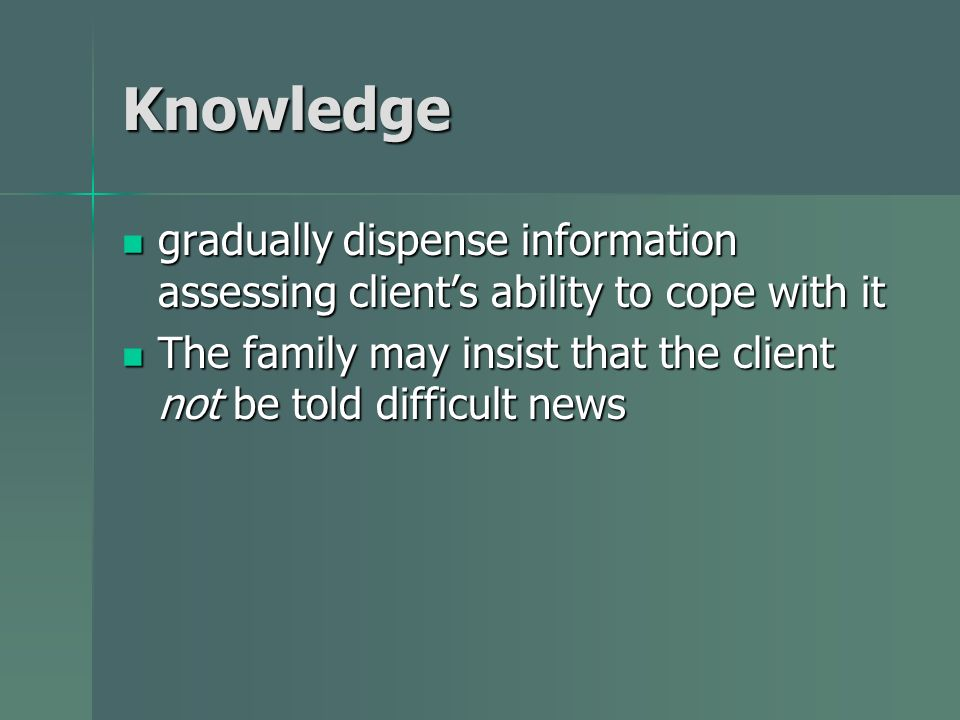 Knowledge gradually dispense information assessing client's ability to cope with it.