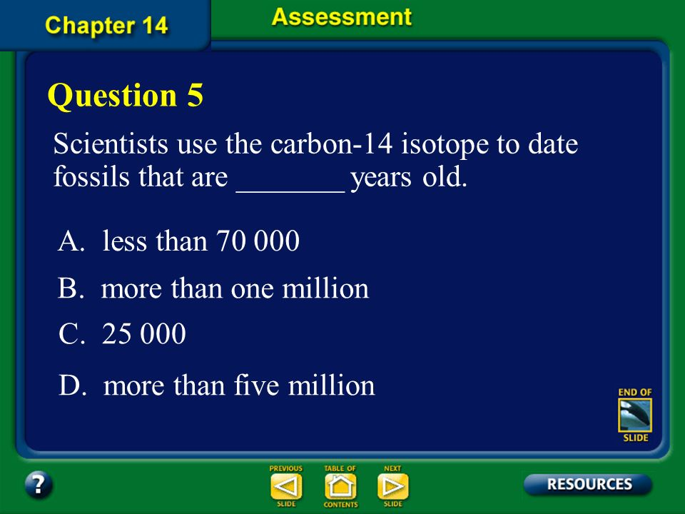 Question 5 Scientists use the carbon-14 isotope to date fossils that are _______ years old. A. less than 70 000.