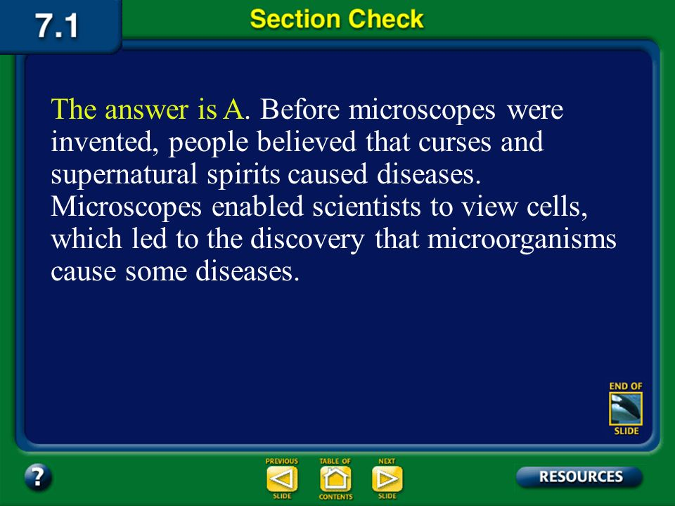 The answer is A. Before microscopes were invented, people believed that curses and supernatural spirits caused diseases. Microscopes enabled scientists to view cells, which led to the discovery that microorganisms cause some diseases.