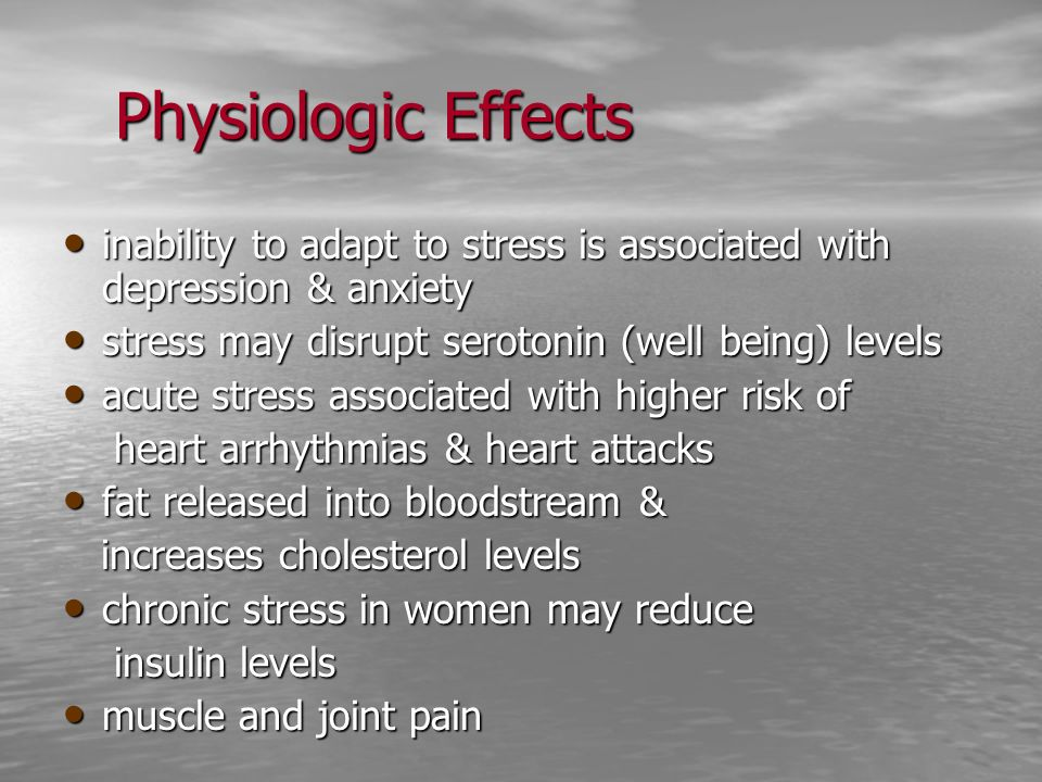 Physiologic Effects inability to adapt to stress is associated with depression & anxiety. stress may disrupt serotonin (well being) levels.