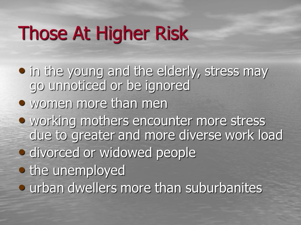 Those At Higher Risk in the young and the elderly, stress may go unnoticed or be ignored. women more than men.