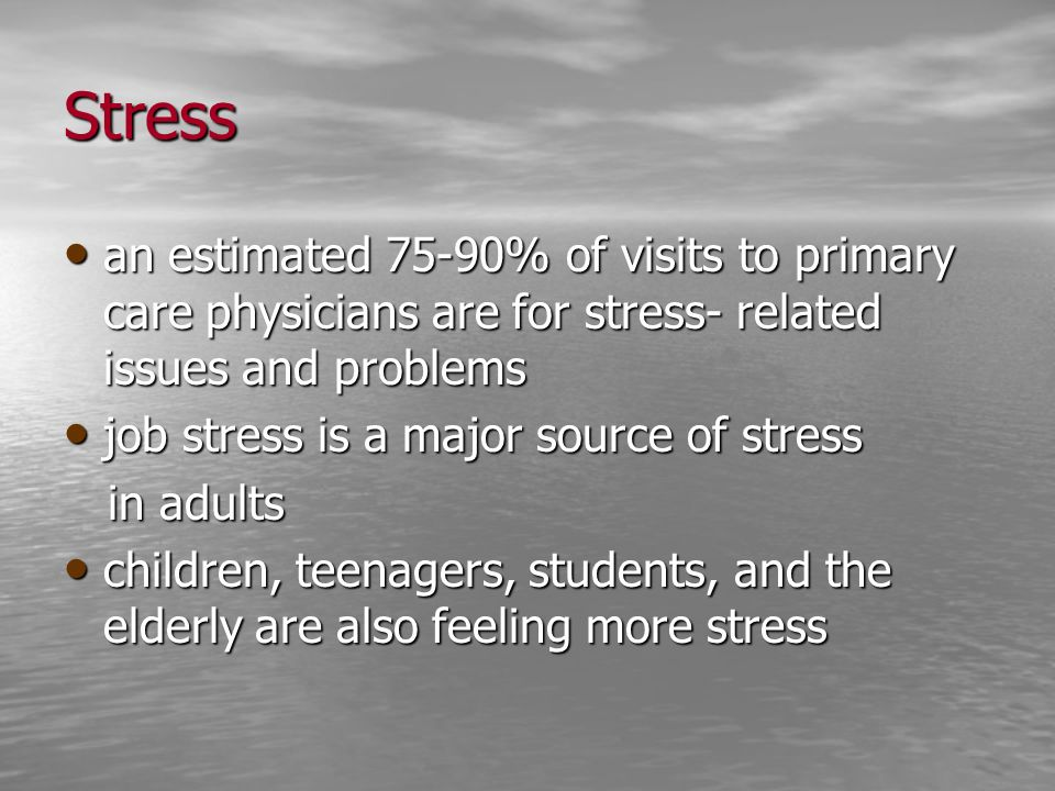Stress an estimated 75-90% of visits to primary care physicians are for stress- related issues and problems.