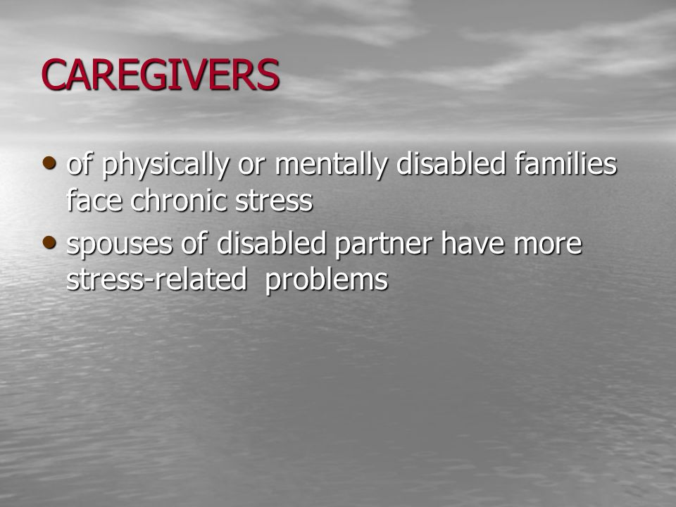 CAREGIVERS of physically or mentally disabled families face chronic stress.