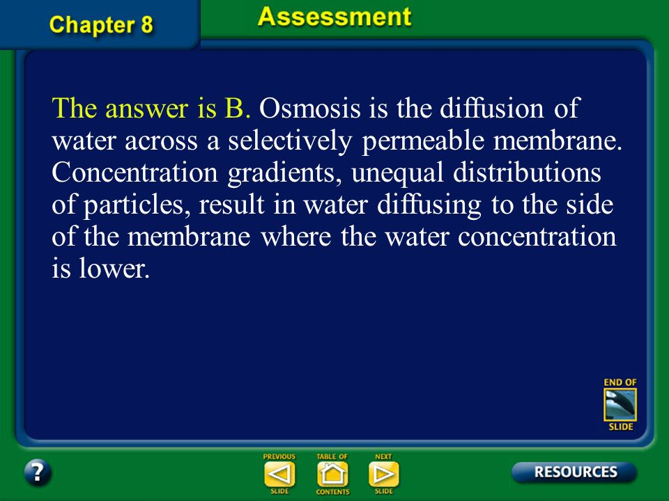 The answer is B. Osmosis is the diffusion of water across a selectively permeable membrane. Concentration gradients, unequal distributions of particles, result in water diffusing to the side of the membrane where the water concentration is lower.
