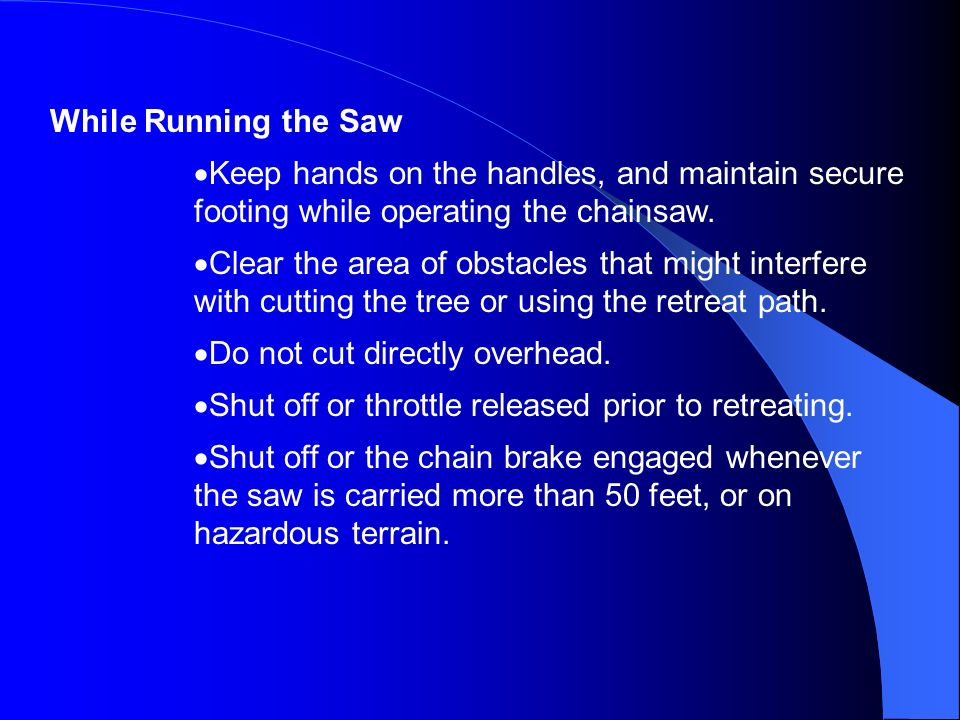 While Running the SawKeep hands on the handles, and maintain secure footing while operating the chainsaw.