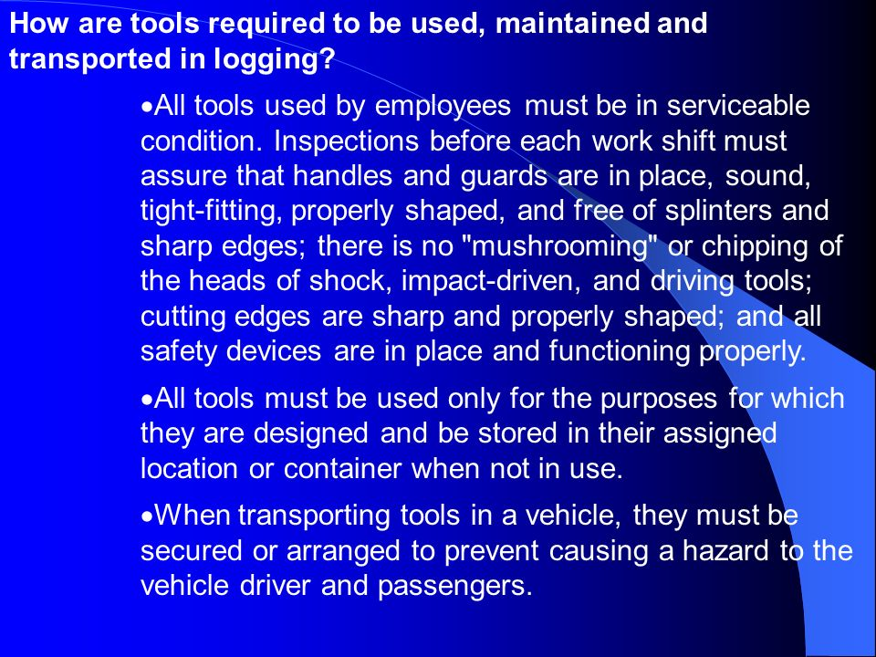 How are tools required to be used, maintained and transported in logging