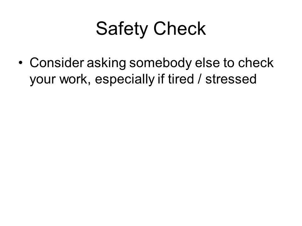 Safety Check Consider asking somebody else to check your work, especially if tired / stressed