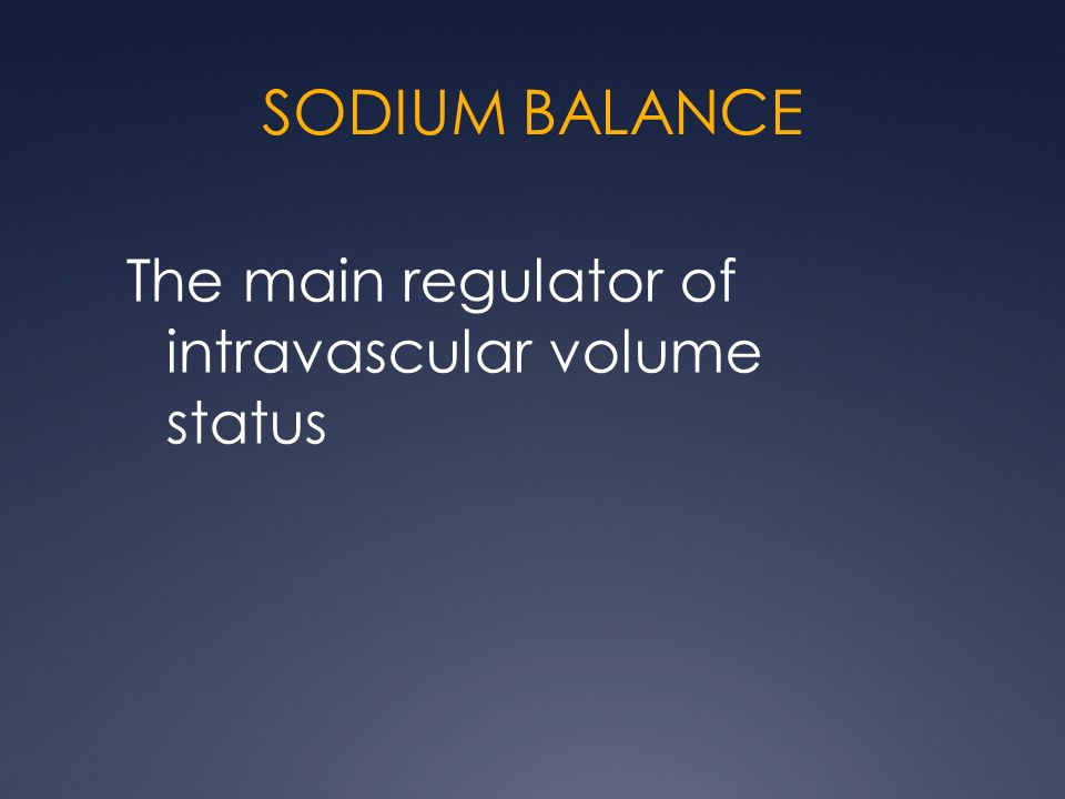 SODIUM BALANCE The main regulator of intravascular volume status