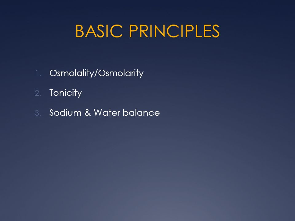 BASIC PRINCIPLES Osmolality/Osmolarity Tonicity Sodium & Water balance