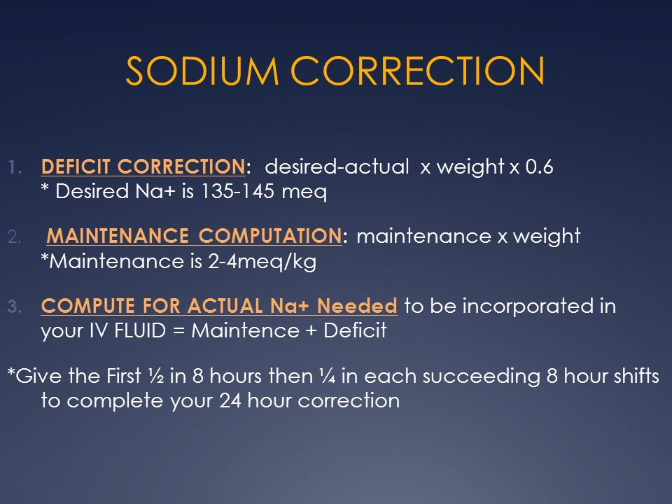 SODIUM CORRECTION DEFICIT CORRECTION: desired-actual x weight x 0.6 * Desired Na+ is 135-145 meq.
