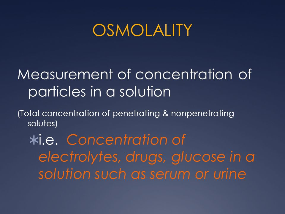 OSMOLALITY Measurement of concentration of particles in a solution