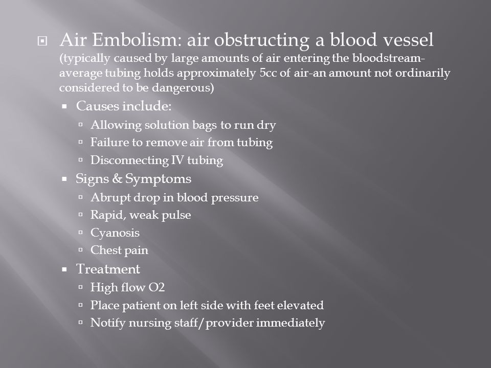 Air Embolism: air obstructing a blood vessel (typically caused by large amounts of air entering the bloodstream-average tubing holds approximately 5cc of air-an amount not ordinarily considered to be dangerous)