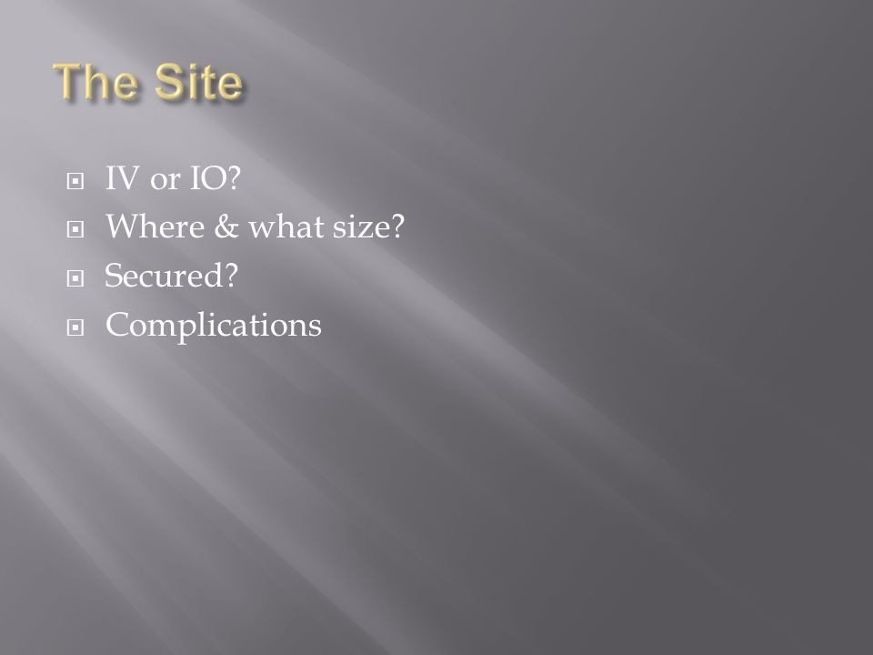 IV or IO Where & what size Secured Complications