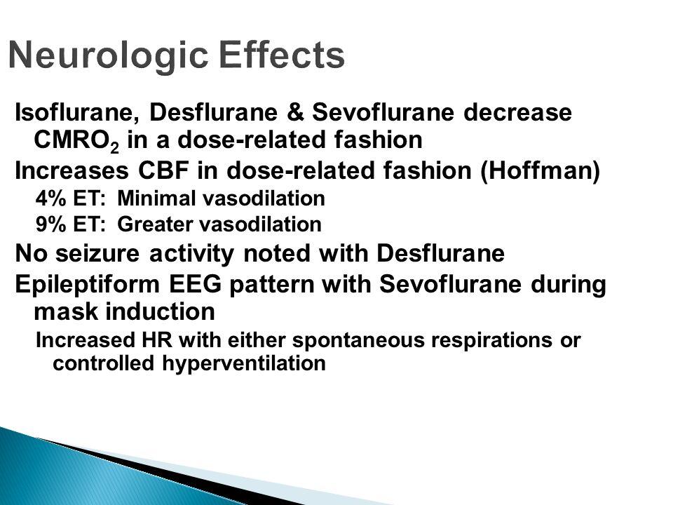 Neurologic Effects Isoflurane, Desflurane & Sevoflurane decrease CMRO2 in a dose-related fashion. Increases CBF in dose-related fashion (Hoffman)
