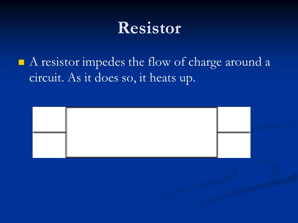 Resistor A resistor impedes the flow of charge around a circuit. As it does so, it heats up.
