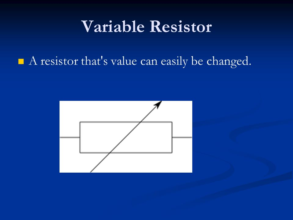 Variable Resistor A resistor that s value can easily be changed.