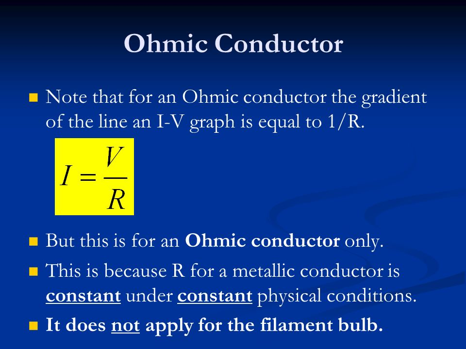 Ohmic Conductor Note that for an Ohmic conductor the gradient of the line an I-V graph is equal to 1/R.