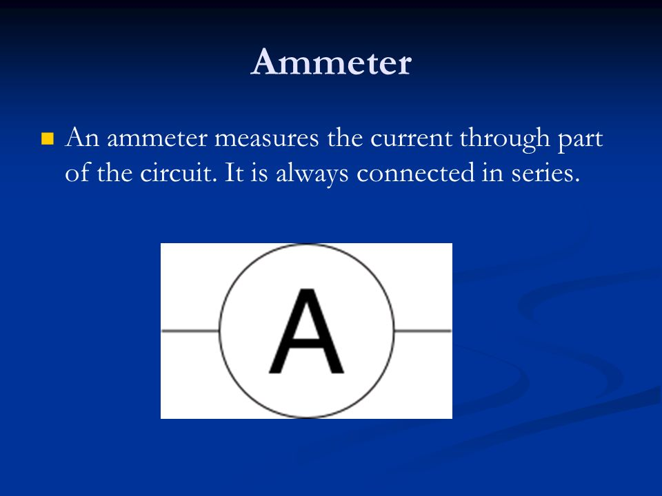 Ammeter An ammeter measures the current through part of the circuit.