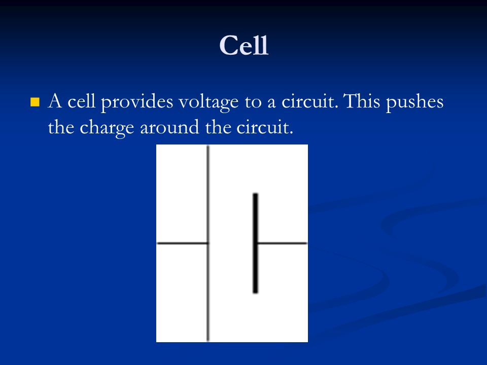Cell A cell provides voltage to a circuit. This pushes the charge around the circuit.