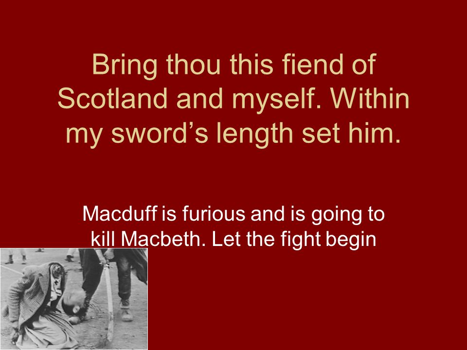 Macduff is furious and is going to kill Macbeth. Let the fight begin