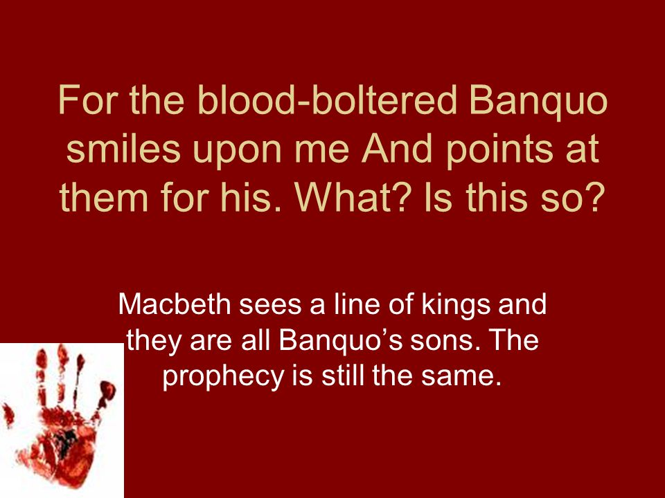 For the blood-boltered Banquo smiles upon me And points at them for his. What Is this so